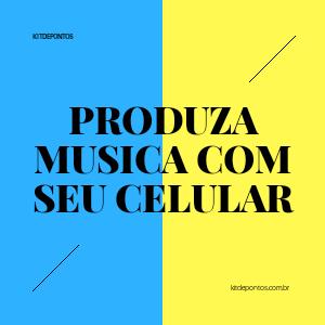 PRODUZA MUSICA COM SEU CELULAR
