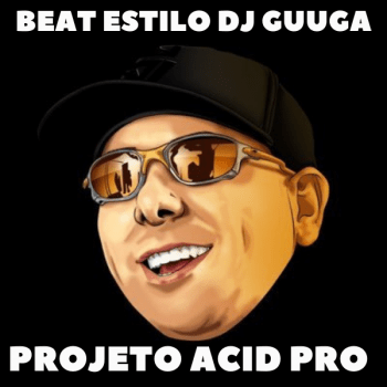 PROJETO ACID PRO – BEAT ESTILO DJ GUUGA 160 BPM