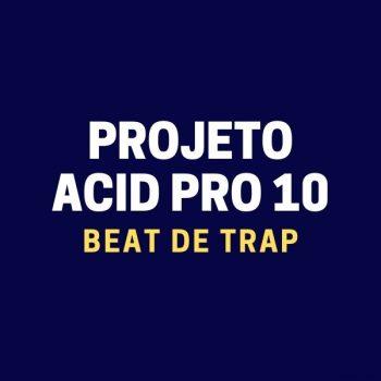 PROJETO ACID PRO 10 – BEAT DE TRAP