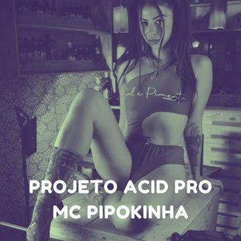 PROJETO ACID PRO – MC PIPOKINHA – DJ TOM BEATS